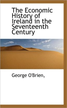 The Economic History Of Ireland In The Seventeenth Century