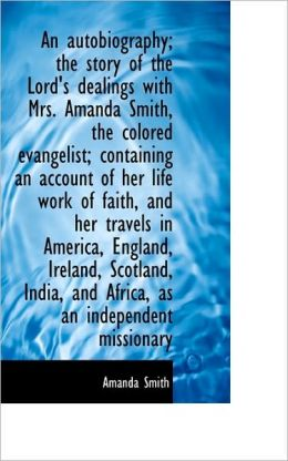 An Autobiography; The Story Of The Lord's Dealings With Mrs. Amanda Smith, The Colored Evangelist; C