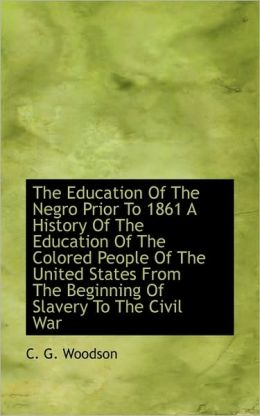 The Education Of The Negro Prior To 1861 A History Of The Education Of The Colored People Of The Uni