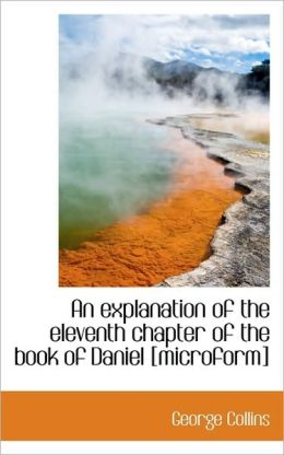 An Explanation Of The Eleventh Chapter Of The Book Of Daniel [Microform]