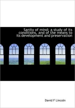 Sanity Of Mind; A Study Of Its Conditions, And Of The Means To Its Development And Preservation