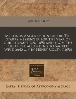 Merlinus Anglicus junior, or, the starry messenger for the year of our redemption, 1696 and from the creation, according to Sacred Writ, 5645 ... / by Henry Coley. (1696)