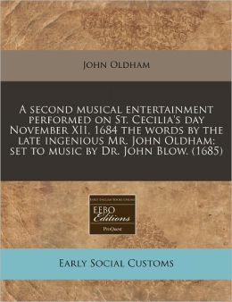 A second musical entertainment performed on St. Cecilia's day November XII, 1684 the words by the late ingenious Mr. John Oldham; set to music by Dr. John Blow. (1685)