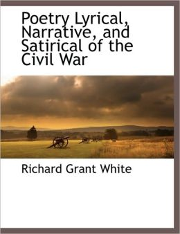 Poetry Lyrical, Narrative, And Satirical Of The Civil War