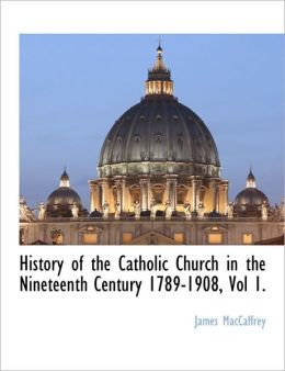 History Of The Catholic Church In The Nineteenth Century 1789-1908, Vol 1.