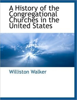 A History Of The Congregational Churches In The United States