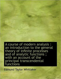 A course of modern analysis: an introduction to the general theory of infinite processes and of analytic functions ; with an account of the principal transcendental functions