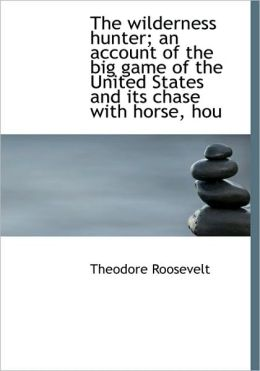 The Wilderness Hunter: An Account of the Big Game of the United States and Its Chase with Horse, Hound and Rifle