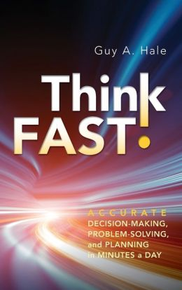Think Fast!: Accurate Decision-Making, Problem-Solving, and Planning in Minutes a Day