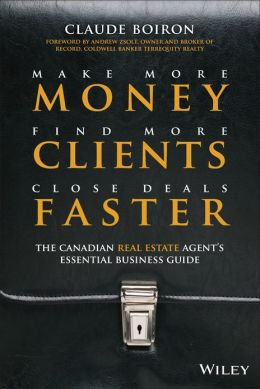 Make More Money, Find More Clients, Close Deals Faster: The Canadian Real Estate Agents Essential Business Guide