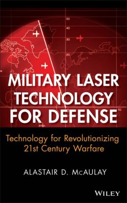 Military Laser Technology for Defense: Technology for Revolutionizing 21st Century Warfare Alastair D. McAulay