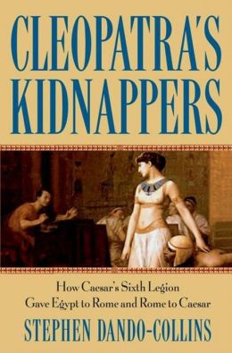 Cleopatra's Kidnappers: How Caesars Sixth Legion Gave Egypt to Rome and Rome to Caesar