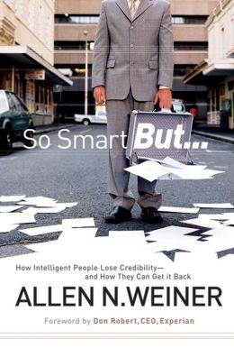 So Smart But...: How Intelligent People Lose Credibility - and How They Can Get it Back