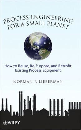 Process Engineering for a Small Planet: How to Reuse, Re-Purpose, and Retrofit Existing Process Equipment