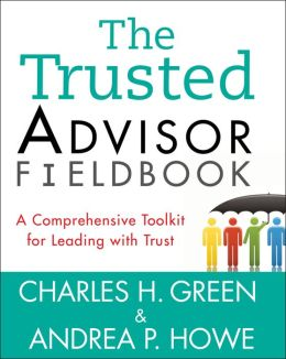 The Trusted Advisor Fieldbook: A Comprehensive Toolkit for Leading with Trust Andrea P. Howe