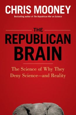 Republican Brain: The Science of Why They Deny Science--and Reality