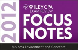 Wiley CPA Exam Review Focus Notes: Business Environment and Concepts 2012