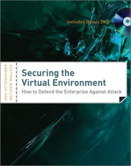 Securing the Virtual Environment: How to Defend the Enterprise Against Attack (with DVD)