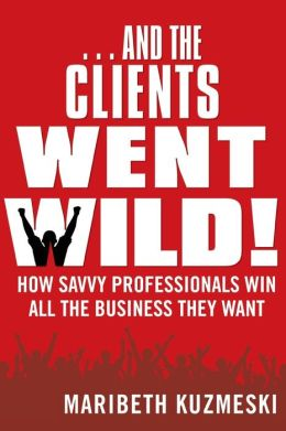 ...And the Clients Went Wild!: How Savvy Professionals Win All the Business They Want, Revised and Updated