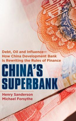 China's Superbank: Debt, Oil and Influence - How China Development Bank is Rewriting the Rules of Finance