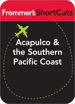 Acapulco and the Southern Pacific Coast, Mexico: Frommer's ShortCuts