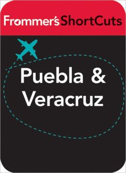 Puebla and Veracruz, Mexico: Frommer's ShortCuts
