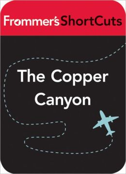 The Copper Canyon, Mexico: Frommer's ShortCuts