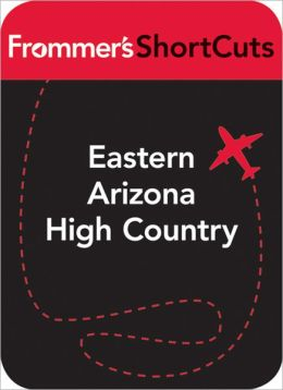Eastern Arizona High Country: Frommer's ShortCuts
