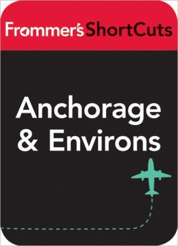 Anchorage and Environs, Alaska: Frommer's ShortCuts