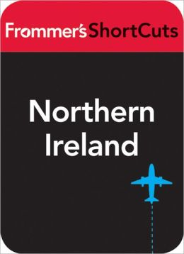 Northern Ireland, including Belfast: Frommer's ShortCuts