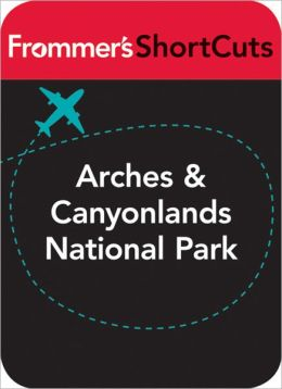Arches and Canyonlands National Parks, Utah: Frommer's ShortCuts
