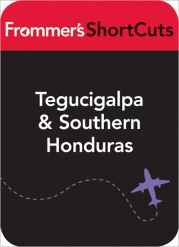 Tegucigalpa and Southern Honduras: Frommer's Shortcuts