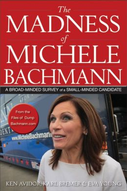 The Madness of Michele Bachmann: A Broad-Minded Survey of a Small-Minded Candidate