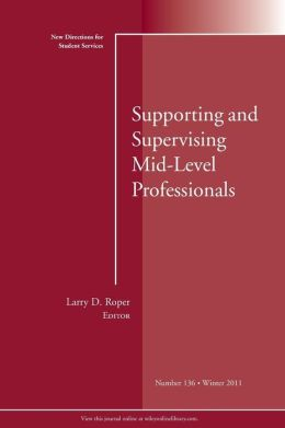 Supporting and Supervising Mid-Level Professionals: New Directions for Student Services, #136, Winter 2011