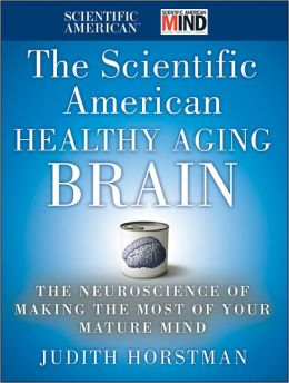 The Scientific American Healthy Aging Brain: The Neuroscience of Making the Most of Your Mature Mind