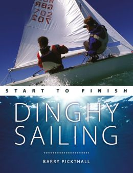 Dinghy Sailing: Start To Finish: Beginner to Advanced: The Perfect Guide to Improving Your Sailing Skills