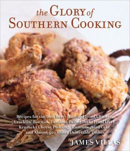 The Glory of Southern Cooking: Recipes for the Best Beer-Battered Fried Chicken, Cracklin' Biscuits, Carolina Pulled Pork, Fried Okra, Kentucky Cheese Pudding, Hummingbird Cake, and Almost 400 Other Delectable Dishes