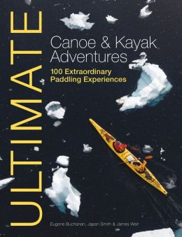 Ultimate Canoe & Kayak Adventures: 100 Extraordinary Paddling Experiences from Around the World