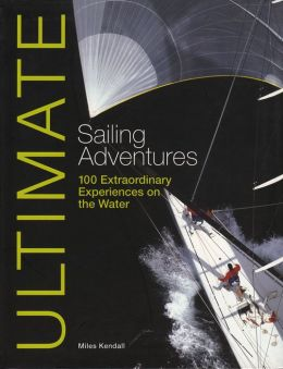 Ultimate Sailing Adventures: 100 Extraordinary Experiences & Adventures on the Water