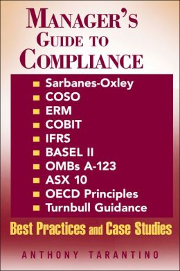 Manager's Guide to Compliance: Sarbanes-Oxley, COSO, ERM, COBIT, IFRS, BASEL II, OMB's A-123, ASX 10, OECD Principles, Turnbull Guidance, Best Practices, and Case Studies