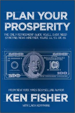 Plan Your Prosperity: The Only Retirement Guide You'll Ever Need, Starting Now--Whether You're 22, 52 or 82