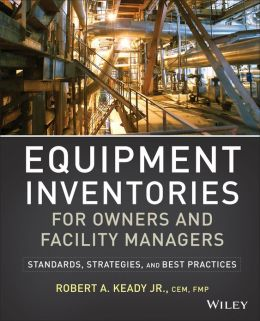 Equipment Inventories for Owners and Facility Managers: Standards, Strategies and Best Practices R. A. Keady