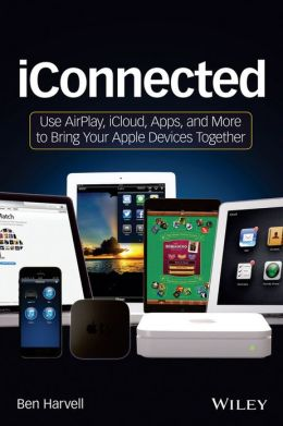 iConnected: Use AirPlay, iCloud, Apps, and More to Bring Your Apple Devices Together