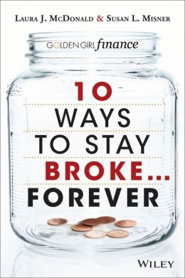 10 Ways to Stay Broke...Forever: Why Be Rich When You Can Have This Much Fun