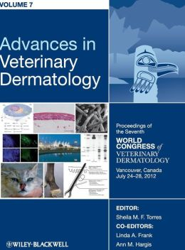 Advances in Veterinary Dermatology, Proceedings of the Seventh World Congress of Veterinary Dermatology, Vancouver, Canada, July 24-28, 2012