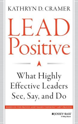 Lead Positive: What Highly Effective Leaders See, Say, and Do