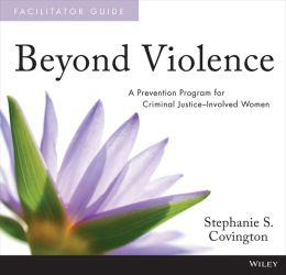 Beyond Violence: A Prevention Program for Criminal Justice-Involved Women Facilitator Guide and Participant Workbook