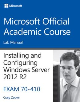 Installing and Configuring Windows Server 2012 R2, Exam 70-410: Lab Manual