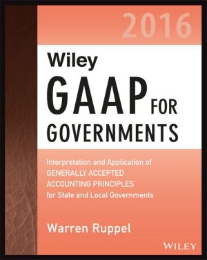 Wiley GAAP for Governments 2016: Interpretation and Application of Generally Accepted Accounting Principles for State and Local Governments