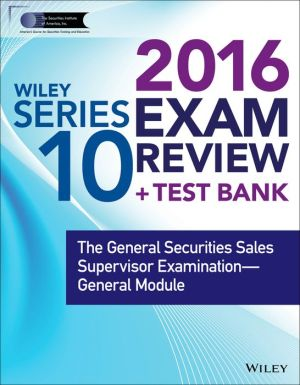 Wiley Series 10 Exam Review 2016 + Test Bank: The General Securities Sales Supervisor Qualification Examination--General Module